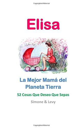 Elisa, La Mejor Mamá del Planeta Tierra: 52 Cosas Que Deseo Que Sepas