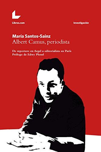 Albert Camus, periodista: De reportero en Argel a editorialista en París (Colección Investigación)