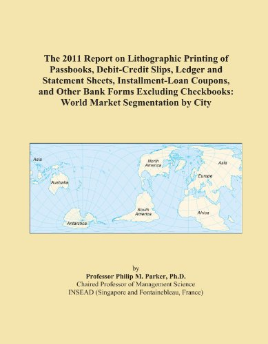 The 2011 Report on Lithographic Printing of Passbooks, Debit-Credit Slips, Ledger and Statement Sheets, Installment-Loan Coupons, and Other Bank Forms ... Checkbooks: World Market Segmentation by City