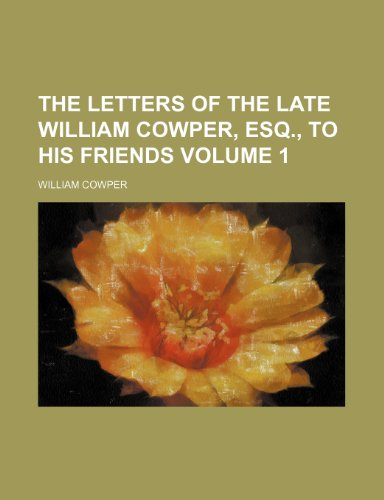 The letters of the late William Cowper, esq., to his friends Volume 1