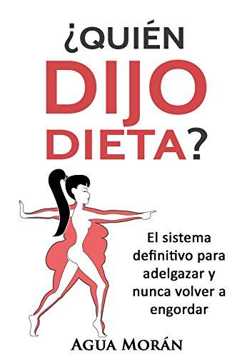 ¿Quién dijo dieta?: El sistema definitivo para adelgazar y nunca volver a engordar
