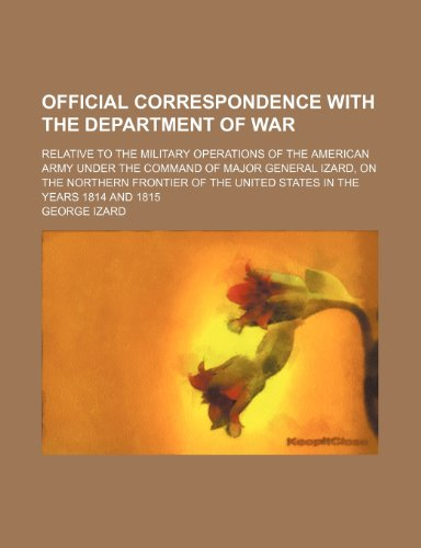 Official Correspondence With the Department of War; Relative to the Military Operations of the American Army Under the Command of Major General Izard, ... the United States in the Years 1814 and 1815