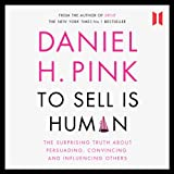 To Sell Is Human: The Surprising Truth about Persuading, Convincing and Influencing Others (Unabridged)