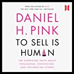 To Sell Is Human: The Surprising Truth about Persuading, Convincing and Influencing Others | Daniel H. Pink