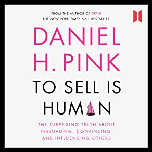 To Sell Is Human: The Surprising Truth about Persuading, Convincing and Influencing Others | [Daniel H. Pink]