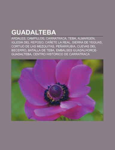 Guadalteba: Ardales, Campillos, Carratraca, Teba, Almargen, Iglesia del Reposo, Cañete la Real, Sierra de Yeguas, Cortijo de las Mezquitas (Spanish Edition)