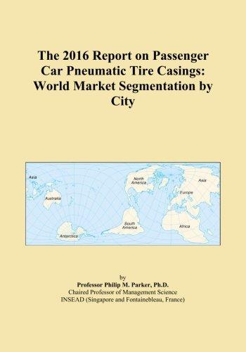 The 2016 Report on Passenger Car Pneumatic Tire Casings: World Market Segmentation by City PDF