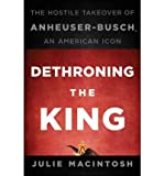 img - for [(Dethroning the King: The Hostile Takeover of Anheuser-Busch, an American Icon )] [Author: Julie Macintosh] [Nov-2010] book / textbook / text book