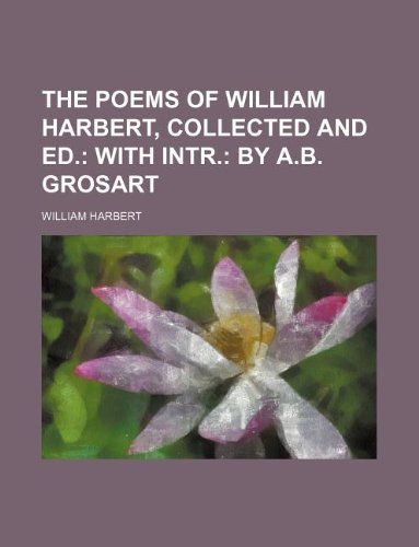 The poems of William Harbert, collected and ed.;  with intr. by A.B. Grosart