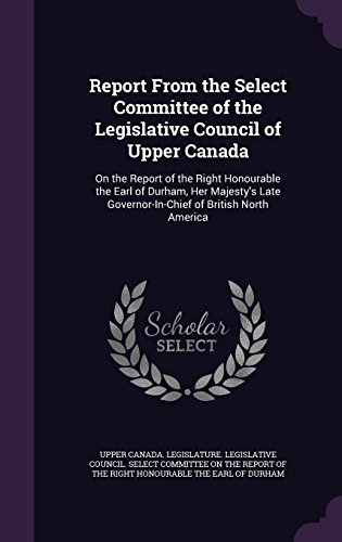 Report From the Select Committee of the Legislative Council of Upper Canada: On the Report of the Right Honourable the Earl of Durham, Her Majesty's Late Governor-In-Chief of British North America