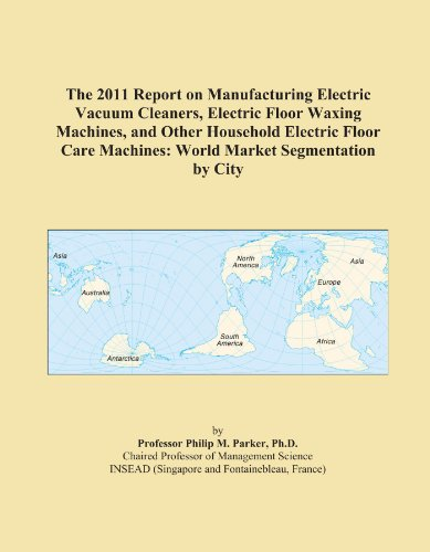 The 2011 Report on Manufacturing Electric Vacuum Cleaners, Electric Floor Waxing Machines, and Other Household Electric Floor Care Machines: World Market Segmentation by City