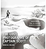 The Lost Photographs of Captain Scott: Unseen Images from the Legendary Antarctic Expedition