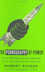 The Pornography of Power: How Defense Hawks Hijacked 9/11 and Weakened America by Robert Scheer