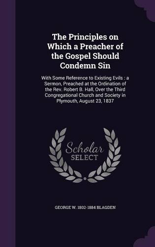 The Principles on Which a Preacher of the Gospel Should Condemn Sin: With Some Reference to Existing Evils : a Sermon, Preached at the Ordination of ... and Society in Plymouth, August 23, 1837