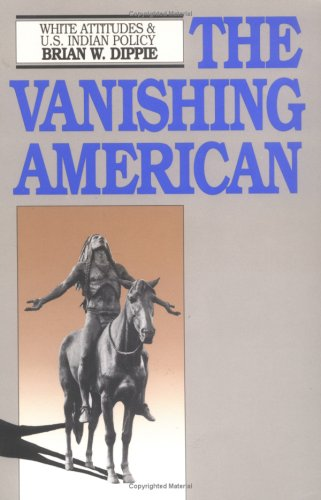 The Vanishing American: White Attitudes and U.S. Indian Policy, BRIAN W. DIPPIE