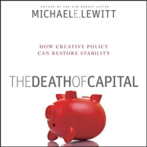 The Death of Capital: How New Policy Can Restore Stability   [Michael E. Lewitt]