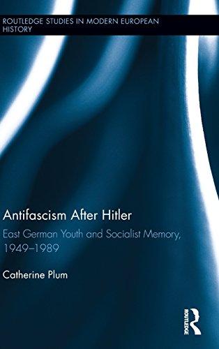 Antifascism After Hitler: East German Youth and Socialist Memory, 1949-1989 (Routledge Studies in Modern European Histor