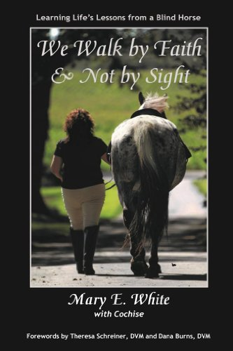 Mary E. White - We Walk by Faith & Not by Sight: Life's Lessons Learned from a Blind Horse