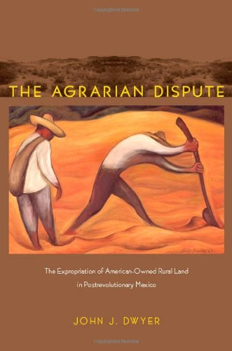 The Agrarian Dispute: The Expropriation Of American-Owned Rural Land In Postrevolutionary Mexico (American Encounters/Global Interactions)