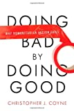 Christopher J. Coyne Doing Bad by Doing Good: Why Humanitarian Action Fails