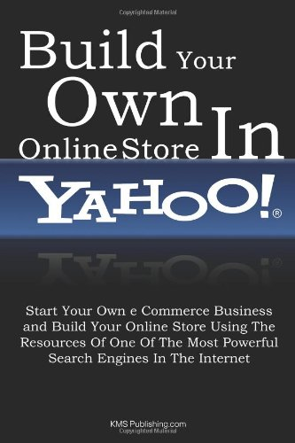 Build Your Own Online Store In Yahoo: Start Your Own e Commerce Business and Build Your Online Store Using The Resources Of One Of The Most Powerful Search Engines In The Internet