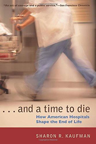 And a Time to Die: How American Hospitals Shape the End...