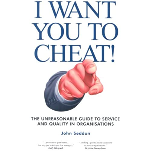 I Want You to Cheat!: The Unreasonable Guide to Service and Quality in Organisations