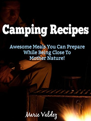 Camping Recipes: Awesome Meals You Can Prepare While Being Close To Mother Nature! by Marie Valdez