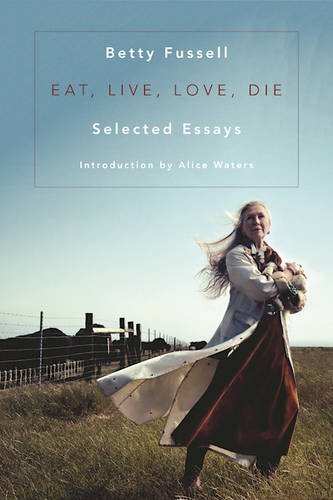 Eat Live Love Die: Selected Essays by Betty Fussell