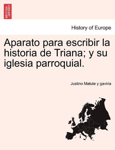 Aparato para escribir la historia de Triana; y su iglesia parroquial. (Spanish Edition)