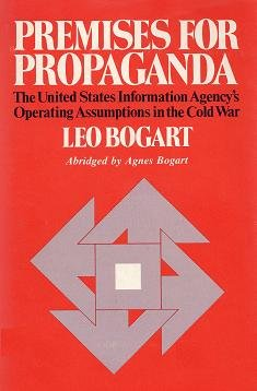 Premises for Propaganda: The United States Information Agency's Operating Assumptions in the Cold War