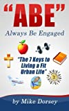 "ABE (Always Be Engaged): ""The 7 Keys to Living a Fit Urban Life"""
