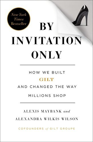 by-invitation-only-how-we-built-gilt-and-changed-the-way-millions-shop-by-alexis-maybank-2013-05-28