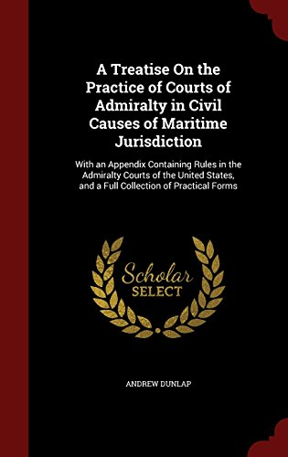 A Treatise On the Practice of Courts of Admiralty in Civil Causes of Maritime Jurisdiction: With an Appendix Containing Rules in the Admiralty Courts ... and a Full Collection of Practical Forms