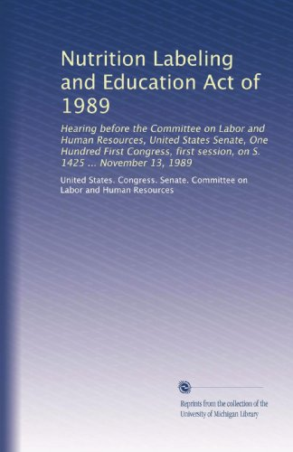 Nutrition Labeling And Education Act Of 1989: Hearing Before The Committee On Labor And Human Resources, United States Senate, One Hundred First ... Session, On S. 1425 ... November 13, 1989