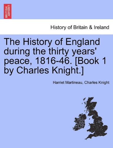The History of England during the thirty years' peace, 1816-46. [Book 1 by Charles Knight.]