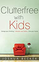 Clutterfree with Kids: Change your thinking. Discover new habits. Free your home. (English Edition)