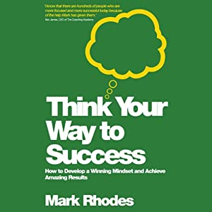 Think Your Way to Success: How to Develop a Winning Mindset and Achieve Amazing Results   [Mark Rhodes]