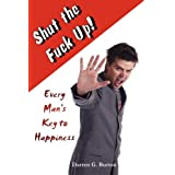 Shut The Fuck Up!: Every Man's Key To Happiness
