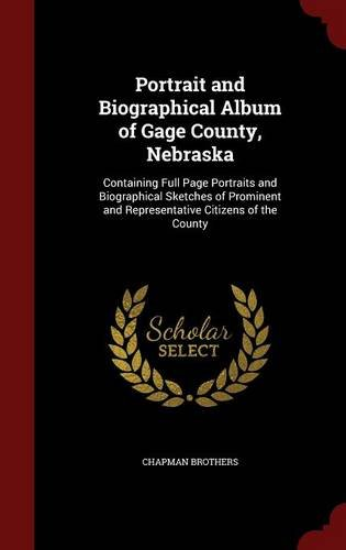 Portrait and Biographical Album of Gage County, Nebraska: Containing Full Page Portraits and Biographical Sketches of Prominent and Representative Citizens of the County