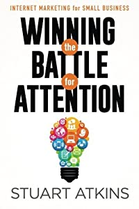 Winning The Battle For Attention: Internet Marketing For Small Business by Stuart Atkins (2015-01-30)