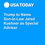Trump to Name Son-In-Law Jared Kushner as Special Adviser | David Jackson,Susan Page