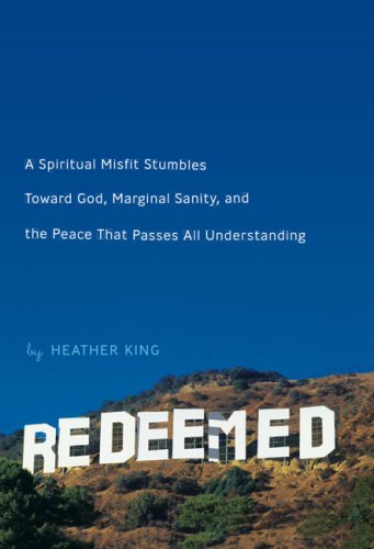 Redeemed: A Spiritual Misfit Stumbles Toward God, Marginal Sanity, and the Peace That Passes All Understanding, HEATHER KING