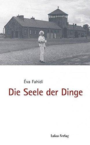 Die Seele der Dinge: Herausgegeben im Auftrag des Internationalen Auschwitz Komitees, Berlin, und der Gedenkstätte Deutscher Widerstand, Berlin