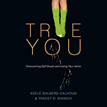 True You: Overcoming Self-Doubt and Using Your Voice (       UNABRIDGED) by Adele Ahlberg Calhoun, Tracey D. Bianchi Narrated by Carol Hendrickson