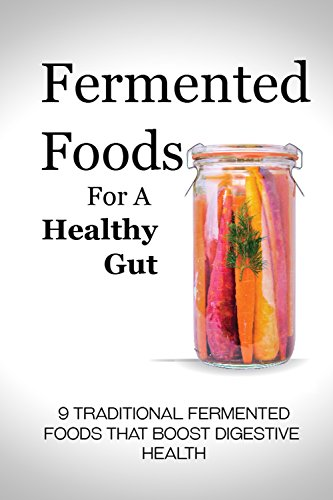 Fermented Foods for a Healthy Gut: 9 Traditional Fermented Foods that Boost Digestive Health by Alison Jones