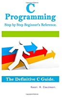 C Programming Step by Step Beginner's Reference: The Definitive C Guide Front Cover