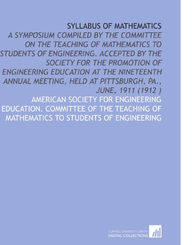 Syllabus of Mathematics: A Symposium Compiled by the Committee on the Teaching of Mathematics to Students of Engineering.  Accepted by the Society for ... Held at Pittsburgh, Pa., June, 1911 (1912 )