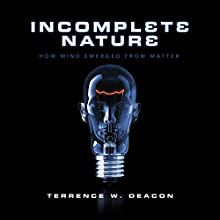 Incomplete Nature: How Mind Emerged from Matter (       UNABRIDGED) by Terrence W. Deacon Narrated by Brian Holsopple