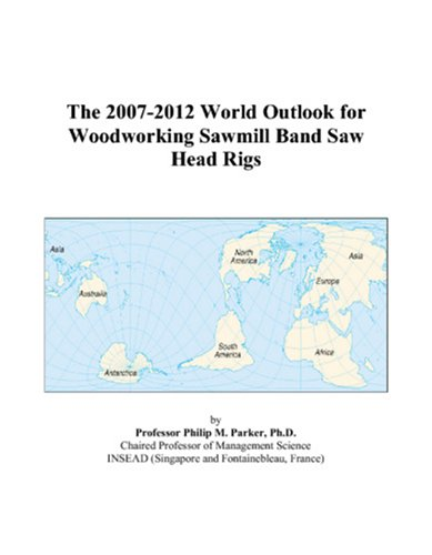 The 2007-2012 World Outlook for Woodworking Sawmill Band Saw Head Rigs